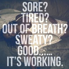 Sore ? Tired ? Out of breath ? Sweaty ?Good... It's working.