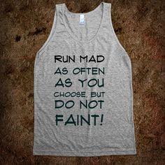 Run mad as often as you choose, but do not faint!