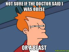 NOT SURE IF THE DOCTOR SAID I WAS OBESE OR A BEAST - Futurama Fry | Make a Meme