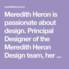 Meredith Heron is passionate about design. Principal Designer of the Meredith Heron Design team, her approach to every project is intensely personal, while uniquely collaborative.