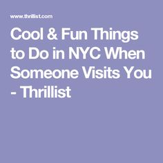 Cool & Fun Things to Do in NYC When Someone Visits You - Thrillist