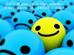 "Happiness:  ""Let us all resolve to be happy regardless of our circumstances.""--Dieter F. Uchtdorf"