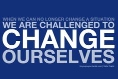 """""""When we are no longer able to change a situation, we are challenged to change ourselves.""""  Viktor Emil Frankl"""
