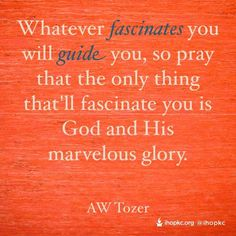 """""""... So pray that the only thing that'll fascinate you is God and His marvelous glory."""" - A.W. Tozer"""