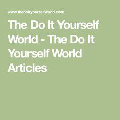 The Do It Yourself World - The Do It Yourself World Articles