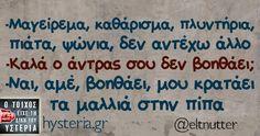 -Μαγείρεμα, καθάρισμα, πλυντήρια, πιάτα, ψώνια, δεν αντέχω άλλο -Καλά ο άντρας σου δεν βοηθάει; -Ναι, αμέ, βοηθάει, μου κρατάει   τα μαλλιά στην πίπα Funny Greek Quotes, Greek Memes, Funny Quotes, Funny Images, Funny Pictures, Funny Relationship, Just For Laughs, Motivational Quotes, Jokes