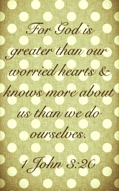 For if our heart condemn us, God is greater than our heart, and knoweth all things. (1 John 3:20 KJV)