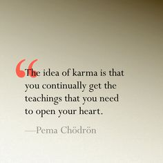 """The idea of karma is that you continually get the teachings that you need to open your heart."" ~ Pema Chödrön"