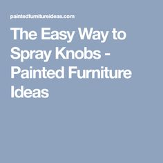 The Easy Way to Spray Knobs - Painted Furniture Ideas