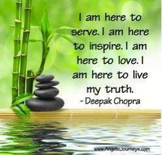 """I am here to serve. I am here to inspire. I am here to love. I am here to live in my truth."" ~Deepak Chopra"