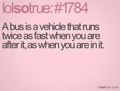 A bus is a vehicle that runs twice as fast when you are after it, as when you are in it. Lol