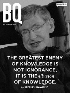 """The greatest enemy of knowledge is not ignorance; it is the illusion of knowledge.""  ~ Stephen Hawking"