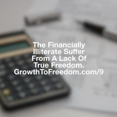The Financially Illiterate Suffer From A Lack Of True Freedom. http://GrowthToFreedom.com/9