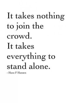 It takes nothing to join a crowd. It takes everything to stand alone ~Hans Hansen