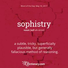 Dictionary.com's Word of the Day - sophistry - a subtle, tricky, superficially plausible, but generally fallacious method of reasoning.