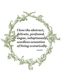 I love the abstract, delicate, profound, vague, voluptuously wordless sensation of living ecstatically. | Anais Nin