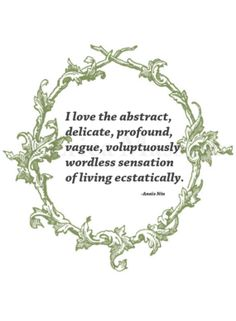 I love the abstract, delicate, profound, vague, voluptuously wordless sensation of living ecstatically. | Anais Nin Quote | Inspirational Quotes and Poetry | -Erica Massaro, EDMPrintedEphemera