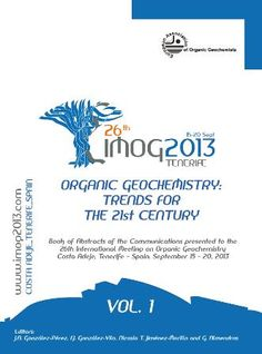 Organic geochemistry : trends for the 21st century : book of abstracts of the communications presented to the 26th International Meeting on Organic Geochemistry, Costa Adeje, Tenerife-Spain, September 15-20, 2013 / Editors: J. A. González Pérez ... [et al.] . - [s. l.] : European Association of Organic Geochemistry, cop. 2013