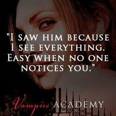 """I saw him because I see everything. Easy when no one notices you."" VAMPIRE ACADEMY by Richelle Mead"