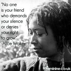 """""""No one is your friend who demands your silence or denies your right to grow."""" -Alice Walker"""