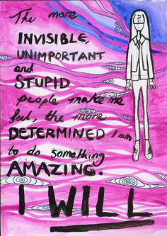 """The more invisible, unimportant, and stupid people make me feel, the more determined I am to do something AMAZING.. I WILL!"" Secret from PostSecret.com 5/5/2013"