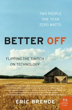 Better Off: Flipping the Switch on Technology by Eric Brende.  Two people, one year and zero watts - a good, thought-provoking read.