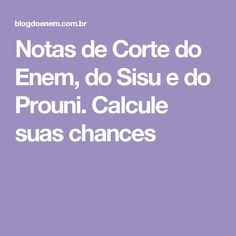 Notas de Corte do Enem, do Sisu e do Prouni. Calcule suas chances