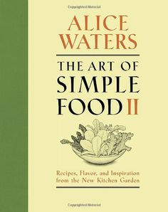 The Art of Simple Food II: Recipes, Flavor, and Inspiration from the New Kitchen Garden/Alice Waters
