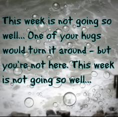 This week is not going so well...One of your hugs would turn it around - but you're not here. This week is not going so well...<3 It's not just been this week, there hasn't been a week that has gone well since the day you passed away. <3