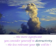 ... the more significant you #consider yourself in #destructivity ~ the less #relevant your #life will be ! ( #Samara )
