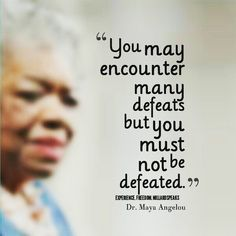 You may encounter many defeats but you must not be defeated. - Maya Angelou