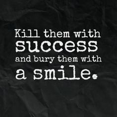 Kill them with success and bury them with a smile. /explore/quotes/ Who needs to kill them with kindness when you can do this?