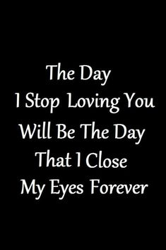 Soulmate Quotes :The day I stop loving you will be the day that I close my eyes forever. Great Love Quotes, Romantic Love Quotes, Love Yourself Quotes, Love Quotes In English, Couple Quotes, Quotes For Him, Father And Son Quotes, Inspiring Quotes About Life, Inspirational Quotes