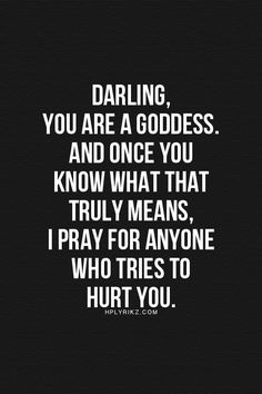 Darling, you are a goddess, and once you know what that truly means, I pray for anyone who tries to hurt you.