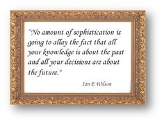 No+Amount+Of+Sophistication+Is+Going+To+Allay+The+Facts+That+All+Your+Knowledge+Is+About+The+Past+And+All+Your+Decisions+Are+About+The+Future