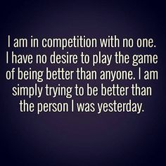 I am in #competition with no one. I am simply #trying to #BeBetter than the person I was yesterday. #selfimprovement