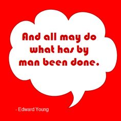 And all may do what has by man been done.  -Edward Young