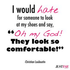 """Manic Monday Motivation: """"I would hate for someone to look at my shoes and say, 'Oh my God! They looks so comfortable!'"""" -Christian Louboutin"""