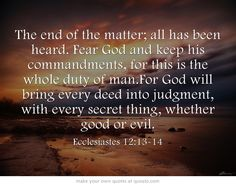 The end of the matter; all has been heard. Fear God and keep his commandments, for this is the whole duty of man.For God will bring every deed into judgment, with every secret thing, whether good or evil.