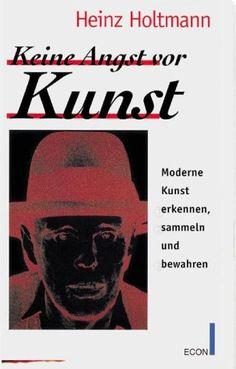 Heinz Holtmann: Keine Angst vor Kunst. Moderne Kunst erkennen, sammeln und bewahren