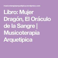 Libro: Mujer Dragón, El Oráculo de la Sangre | Musicoterapia Arquetipica