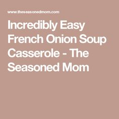 Incredibly Easy French Onion Soup Casserole - The Seasoned Mom