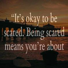 """""""Its ok to be scared. Being scared mean you're about to do something really really brave."""""""