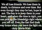 ♥ We all lose friends. We lose them in death, to distance, and over time. But even though they may be lost, hope is not. The key is to keep them in your heart, and when the time is right, you can pick up the friendship right where you left off. Even the lost find their way home when you leave the light on.