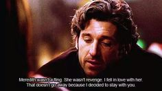 """""""Meredith wasn't a fling. She wasn't revenge. I fell in love with her. That doesn't go away because I decided to stay with you."""" Derek Shepherd to Addison Montgomery, Grey's Anatomy quotes"""