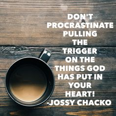 Don't procrastinate pulling the trigger on the things God has put in your heart! -@jossychacko