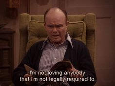 "You don't like to share your love. | Community Post: 21 Ways You Are Red Forman From ""That 70's Show"""