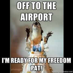 Off to the airport I'm ready for my Freedom Pat!