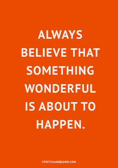 Always believe that something wonderful is about to happen.  This is the key to manifesting your dreams with the law of attraction. Follow the link to learn more about the science of manifestation. http://stretchandbloom.com/manifesting/