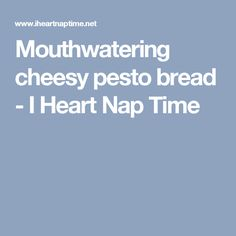 Mouthwatering cheesy pesto bread - I Heart Nap Time